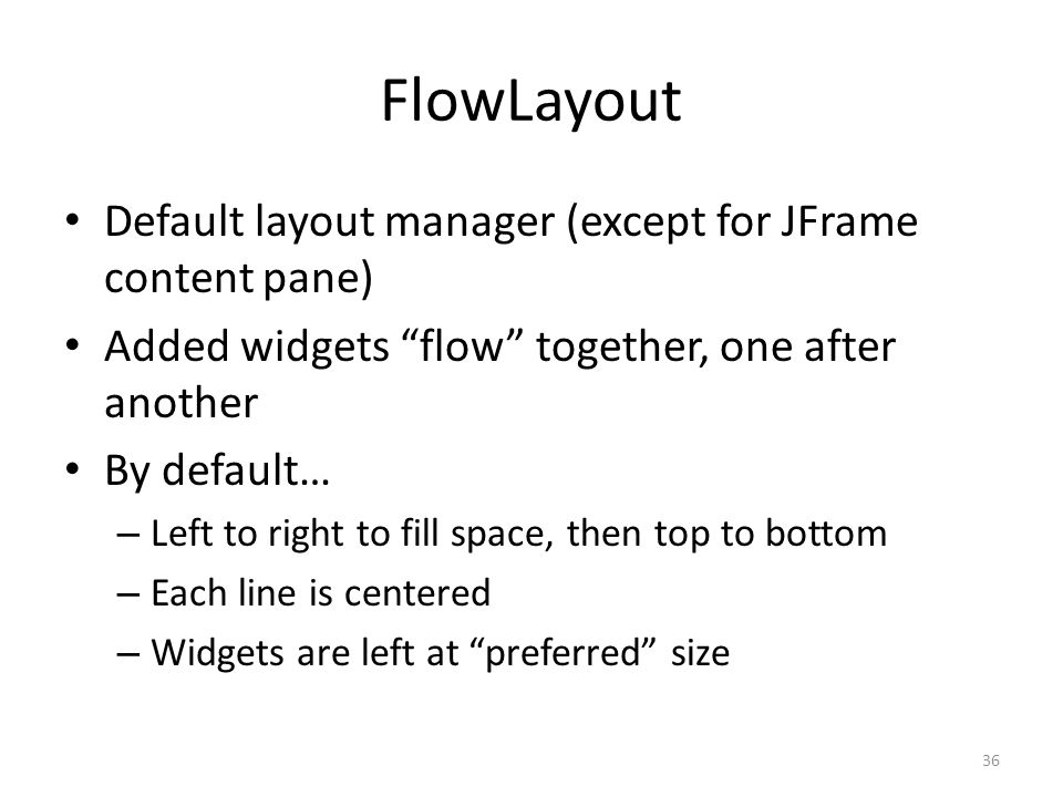 FlowLayout Default layout manager (except for JFrame content pane) Added widgets flow together, one after another By default… – Left to right to fill space, then top to bottom – Each line is centered – Widgets are left at preferred size 36