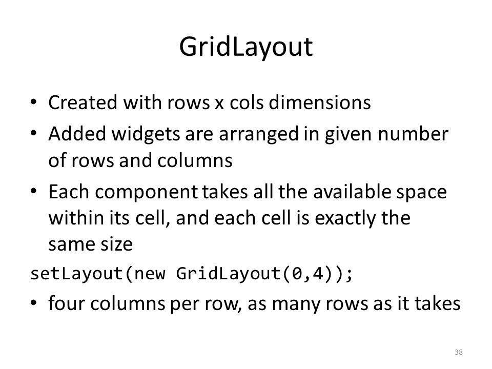GridLayout Created with rows x cols dimensions Added widgets are arranged in given number of rows and columns Each component takes all the available s