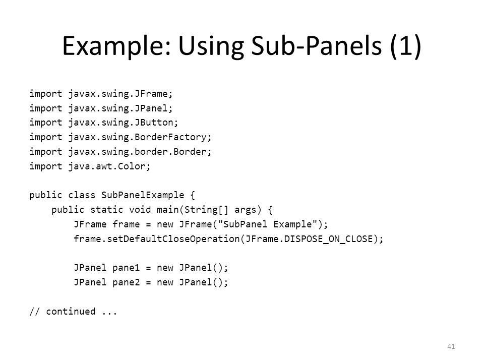 Example: Using Sub-Panels (1) import javax.swing.JFrame; import javax.swing.JPanel; import javax.swing.JButton; import javax.swing.BorderFactory; import javax.swing.border.Border; import java.awt.Color; public class SubPanelExample { public static void main(String[] args) { JFrame frame = new JFrame( SubPanel Example ); frame.setDefaultCloseOperation(JFrame.DISPOSE_ON_CLOSE); JPanel pane1 = new JPanel(); JPanel pane2 = new JPanel(); // continued...