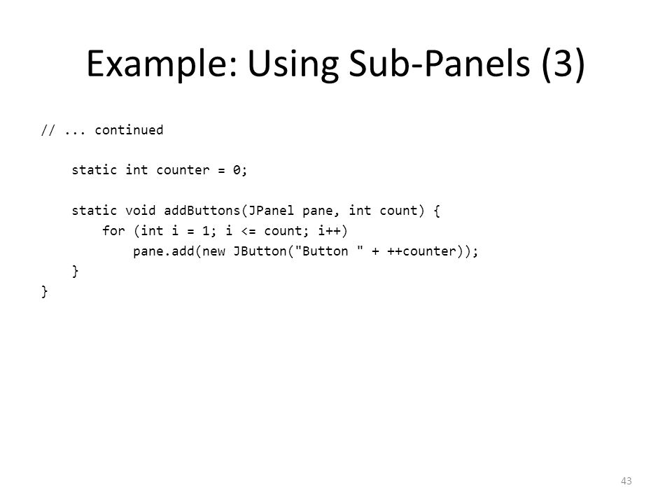 Example: Using Sub-Panels (3) //... continued static int counter = 0; static void addButtons(JPanel pane, int count) { for (int i = 1; i <= count; i++