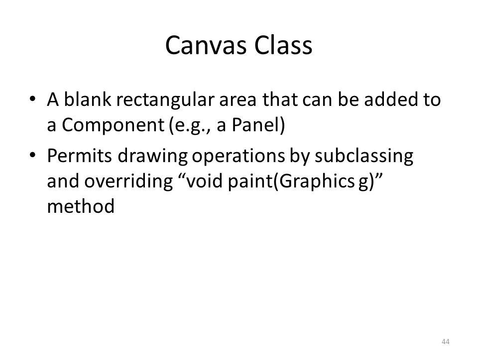 Canvas Class A blank rectangular area that can be added to a Component (e.g., a Panel) Permits drawing operations by subclassing and overriding void paint(Graphics g) method 44