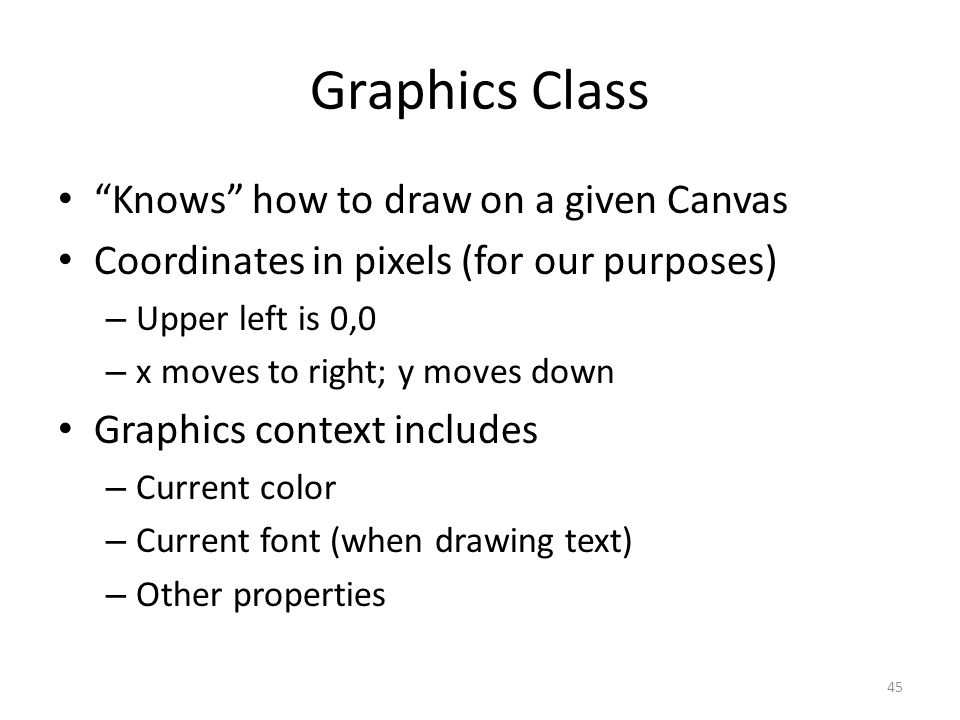 Graphics Class Knows how to draw on a given Canvas Coordinates in pixels (for our purposes) – Upper left is 0,0 – x moves to right; y moves down Graphics context includes – Current color – Current font (when drawing text) – Other properties 45