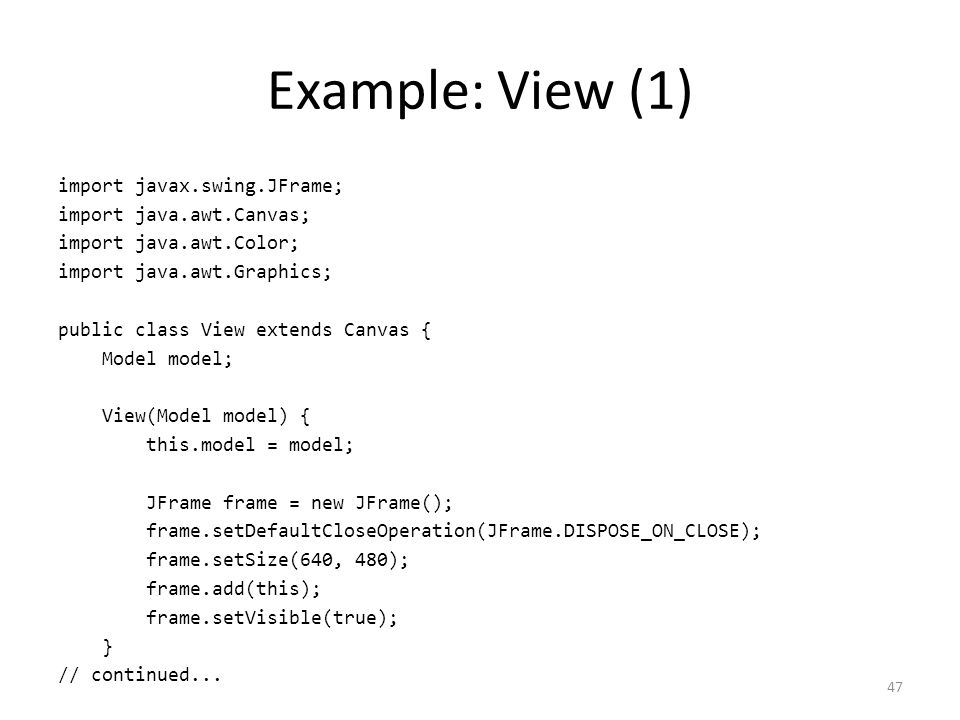 Example: View (1) import javax.swing.JFrame; import java.awt.Canvas; import java.awt.Color; import java.awt.Graphics; public class View extends Canvas