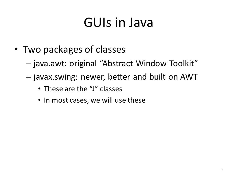 "GUIs in Java Two packages of classes – java.awt: original ""Abstract Window Toolkit"" – javax.swing: newer, better and built on AWT These are the ""J"" cl"