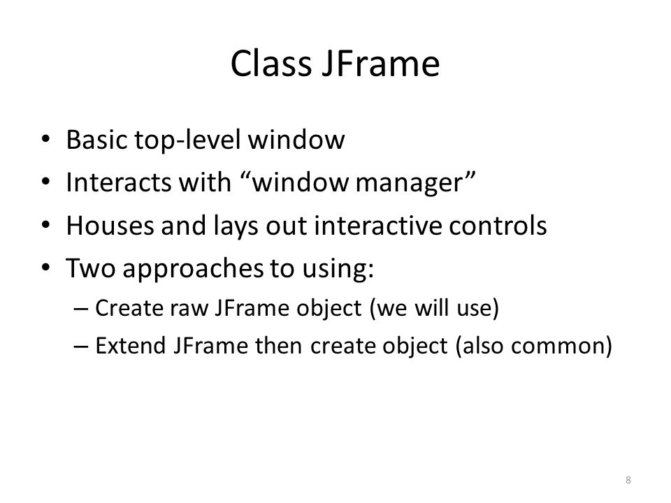 Class JFrame Basic top-level window Interacts with window manager Houses and lays out interactive controls Two approaches to using: – Create raw JFrame object (we will use) – Extend JFrame then create object (also common) 8