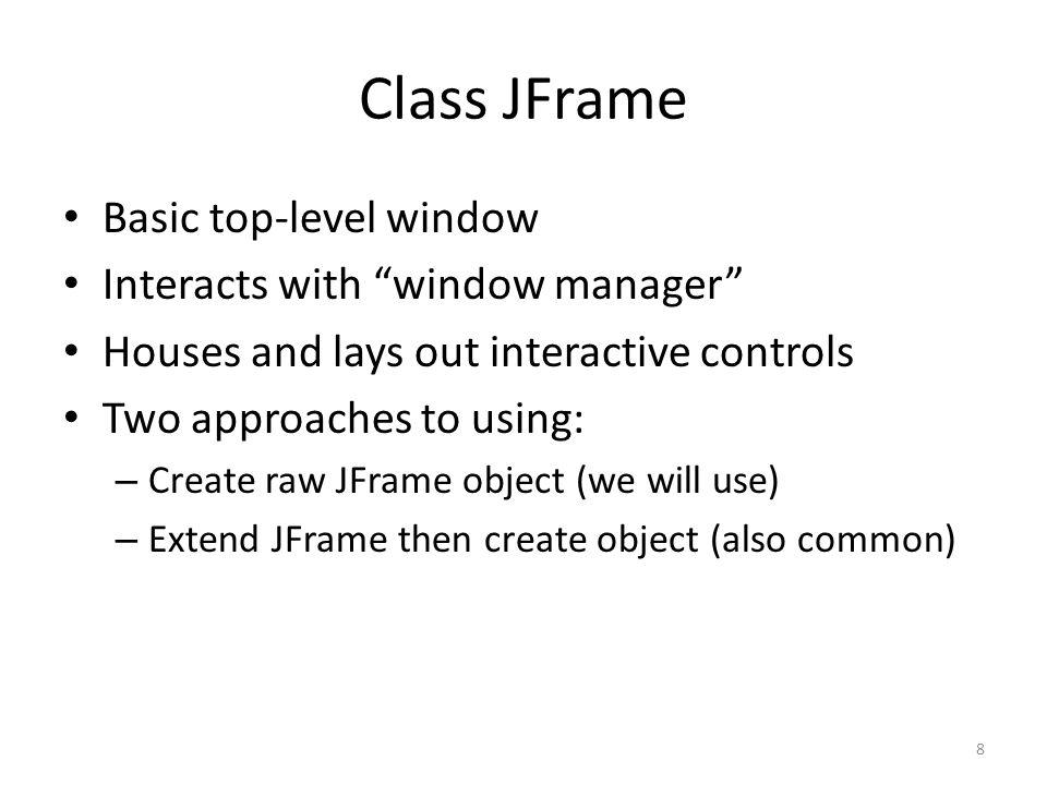 Example: EmptyFrame import javax.swing.JFrame; public class EmptyFrame { public static void main(String[] args) { JFrame jf = new JFrame( Empty Frame ); jf.setSize(640, 480); jf.setDefaultCloseOperation( JFrame.DISPOSE_ON_CLOSE); jf.setVisible(true); } 9