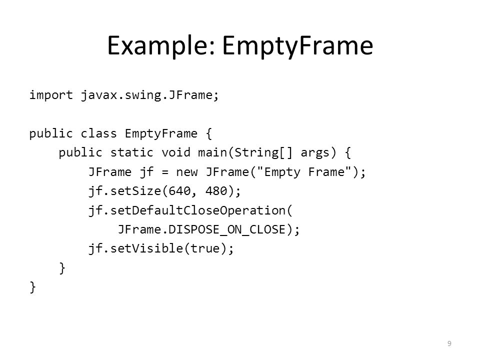 JFrame Operations setDefaultCloseOperation: window close – Use DISPOSE_ON_CLOSE (graceful shutdown) – Not EXIT_ON_CLOSE (equivalent to System.exit()) setSize: set width and height (e.g., 640x480) setResizable: true or false setVisible: true or false (true also validates ) setTitle: String to appear in title bar add: adds components to the component pane 10