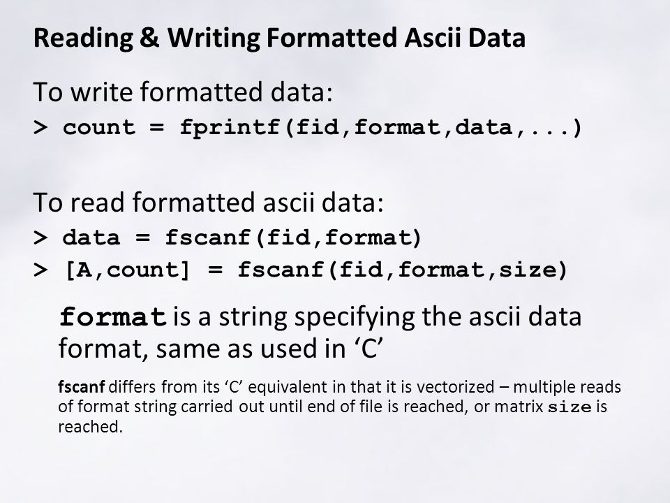 Reading & Writing Formatted Ascii Data To write formatted data: > count = fprintf(fid,format,data,...) To read formatted ascii data: > data = fscanf(fid,format) > [A,count] = fscanf(fid,format,size) format is a string specifying the ascii data format, same as used in 'C' fscanf differs from its 'C' equivalent in that it is vectorized – multiple reads of format string carried out until end of file is reached, or matrix size is reached.