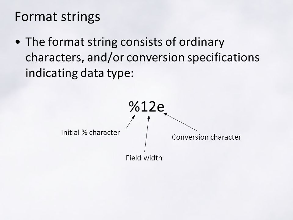 Format strings The format string consists of ordinary characters, and/or conversion specifications indicating data type: %12e Initial % character Field width Conversion character