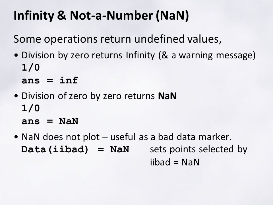 Infinity & Not-a-Number (NaN) Some operations return undefined values, Division by zero returns Infinity (& a warning message) 1/0 ans = inf Division of zero by zero returns NaN 1/0 ans = NaN NaN does not plot – useful as a bad data marker.
