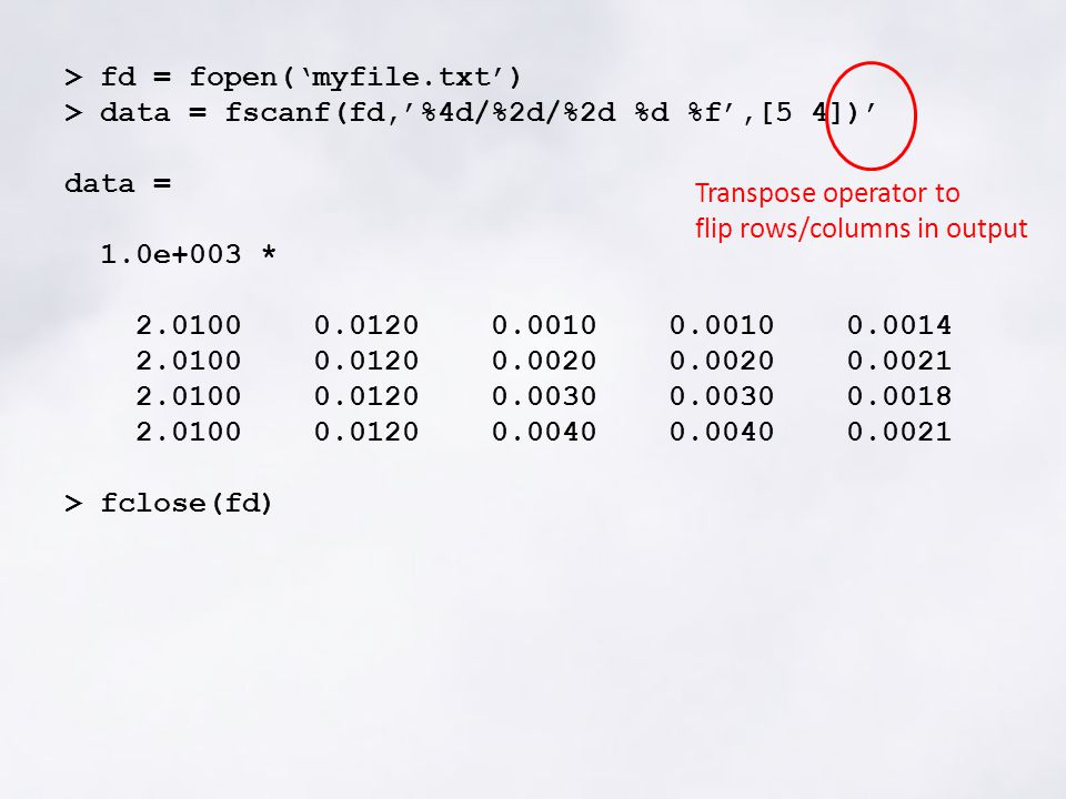 > fd = fopen('myfile.txt') > data = fscanf(fd,'%4d/%2d/%2d %d %f',[5 4])' data = 1.0e+003 * 2.0100 0.0120 0.0010 0.0010 0.0014 2.0100 0.0120 0.0020 0.0020 0.0021 2.0100 0.0120 0.0030 0.0030 0.0018 2.0100 0.0120 0.0040 0.0040 0.0021 > fclose(fd) Transpose operator to flip rows/columns in output