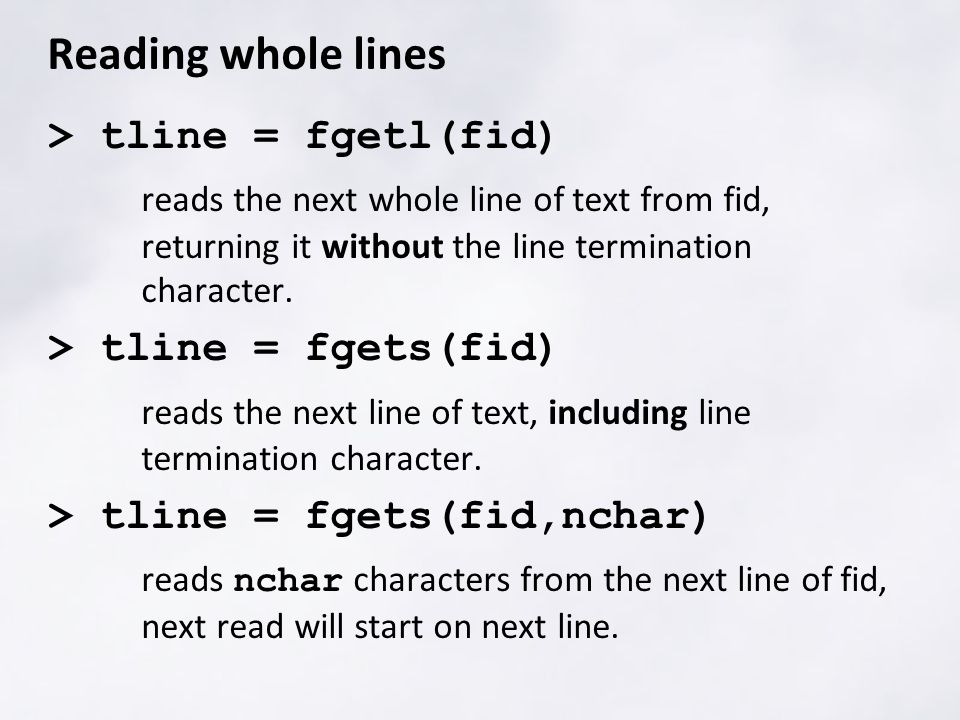 Reading whole lines > tline = fgetl(fid) reads the next whole line of text from fid, returning it without the line termination character.