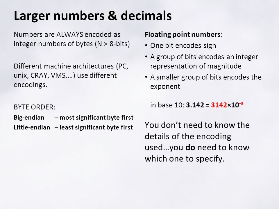 Numbers are ALWAYS encoded as integer numbers of bytes (N × 8-bits) Different machine architectures (PC, unix, CRAY, VMS,…) use different encodings.