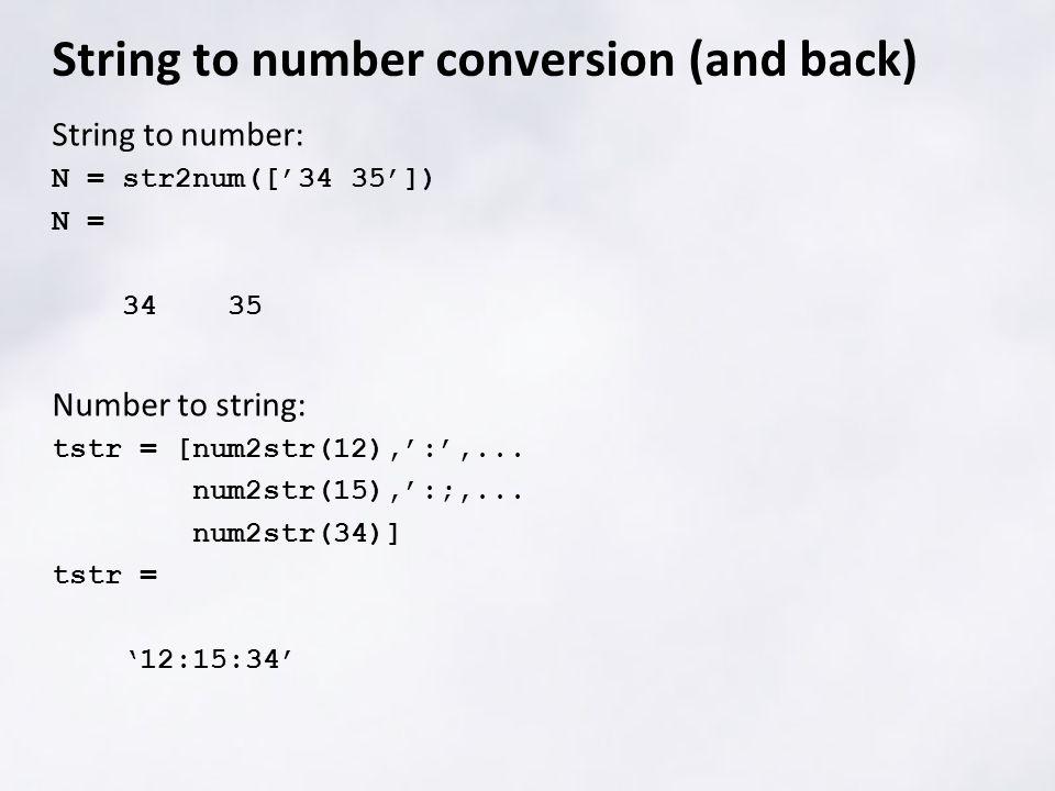 String to number: N = str2num(['34 35']) N = 34 35 Number to string: tstr = [num2str(12),':',...