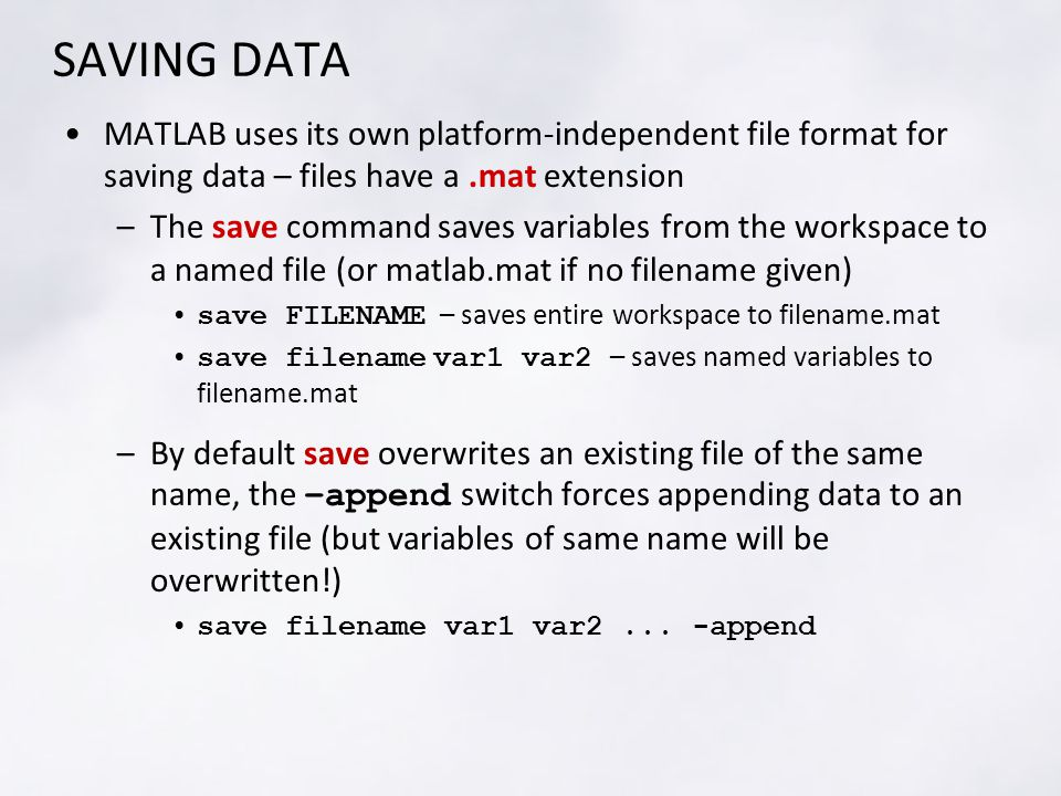 SAVING DATA MATLAB uses its own platform-independent file format for saving data – files have a.mat extension –The save command saves variables from the workspace to a named file (or matlab.mat if no filename given) save FILENAME – saves entire workspace to filename.mat save filename var1 var2 – saves named variables to filename.mat –By default save overwrites an existing file of the same name, the –append switch forces appending data to an existing file (but variables of same name will be overwritten!) save filename var1 var2...