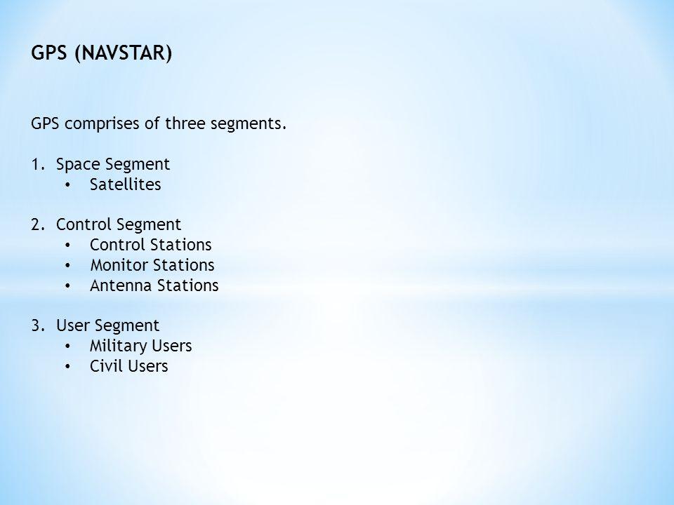 GPS (NAVSTAR) GPS comprises of three segments.