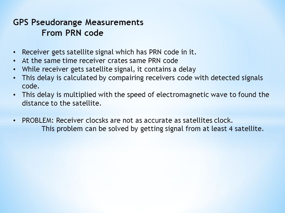 GPS Pseudorange Measurements From PRN code Receiver gets satellite signal which has PRN code in it.