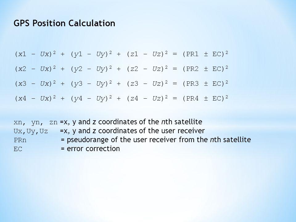 GPS Position Calculation (x1 − Ux) 2 + (y1 − Uy) 2 + (z1 − Uz) 2 = (PR1 ± EC) 2 (x2 − Ux) 2 + (y2 − Uy) 2 + (z2 − Uz) 2 = (PR2 ± EC) 2 (x3 − Ux) 2 + (y3 − Uy) 2 + (z3 − Uz) 2 = (PR3 ± EC) 2 (x4 − Ux) 2 + (y4 − Uy) 2 + (z4 − Uz) 2 = (PR4 ± EC) 2 xn, yn, zn =x, y and z coordinates of the nth satellite Ux,Uy,Uz =x, y and z coordinates of the user receiver PRn = pseudorange of the user receiver from the nth satellite EC = error correction