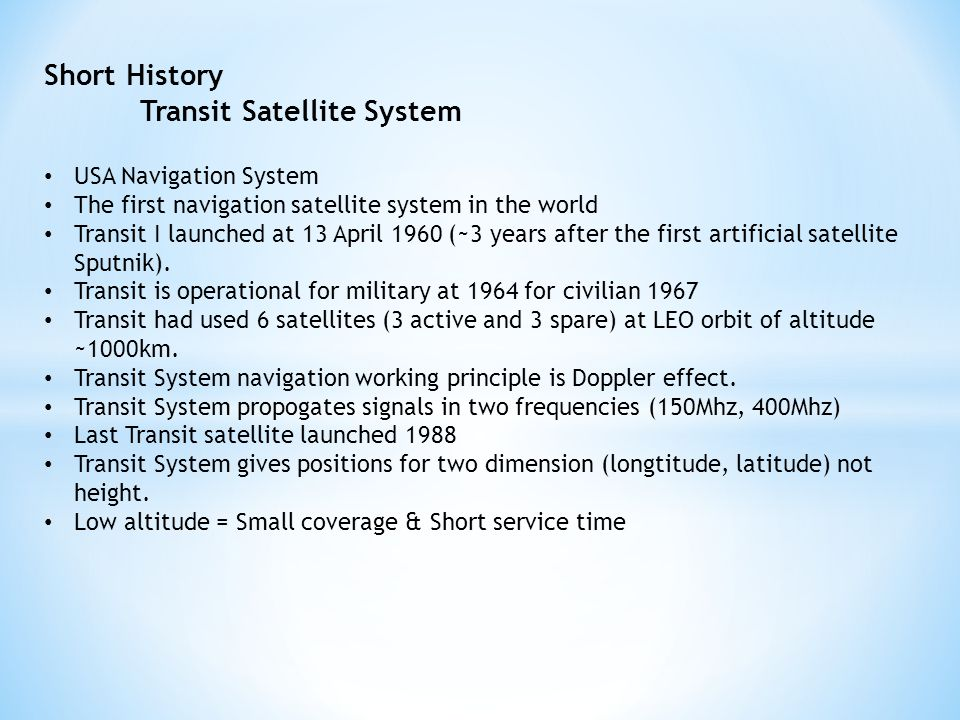Short History Transit Satellite System USA Navigation System The first navigation satellite system in the world Transit I launched at 13 April 1960 (~3 years after the first artificial satellite Sputnik).