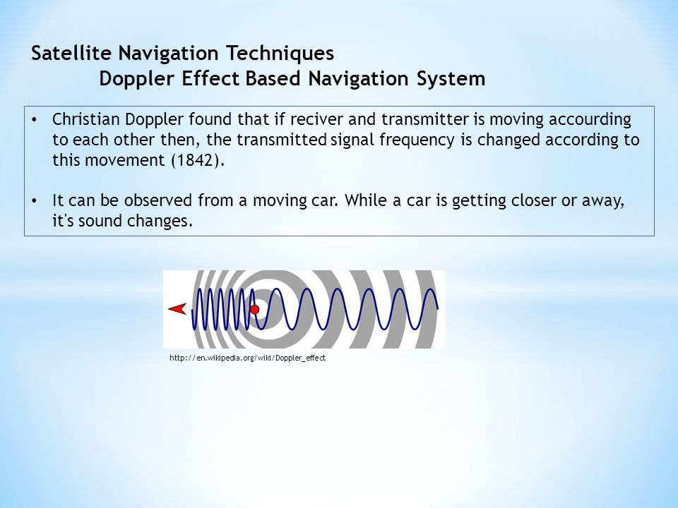 Satellite Navigation Techniques Doppler Effect Based Navigation System Christian Doppler found that if reciver and transmitter is moving accourding to each other then, the transmitted signal frequency is changed according to this movement (1842).