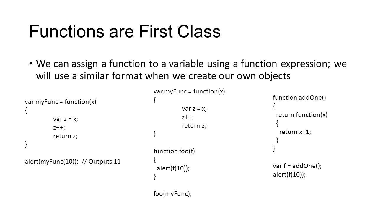 Functions are First Class We can assign a function to a variable using a function expression; we will use a similar format when we create our own obje