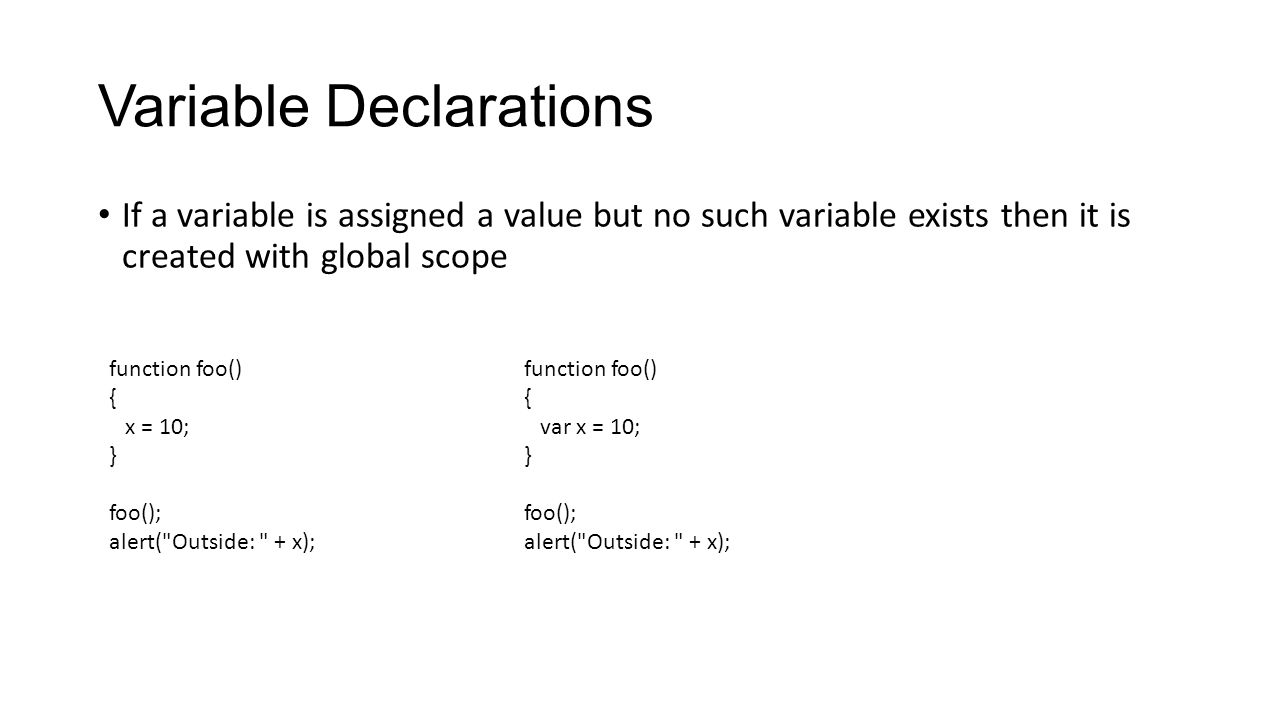 Variable Declarations If a variable is assigned a value but no such variable exists then it is created with global scope function foo() { x = 10; } fo