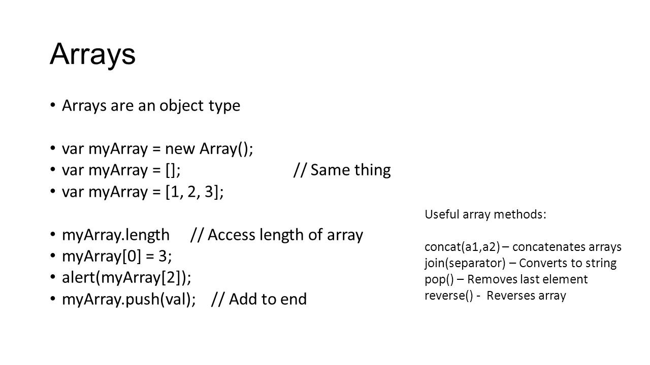 Arrays Arrays are an object type var myArray = new Array(); var myArray = [];// Same thing var myArray = [1, 2, 3]; myArray.length // Access length of