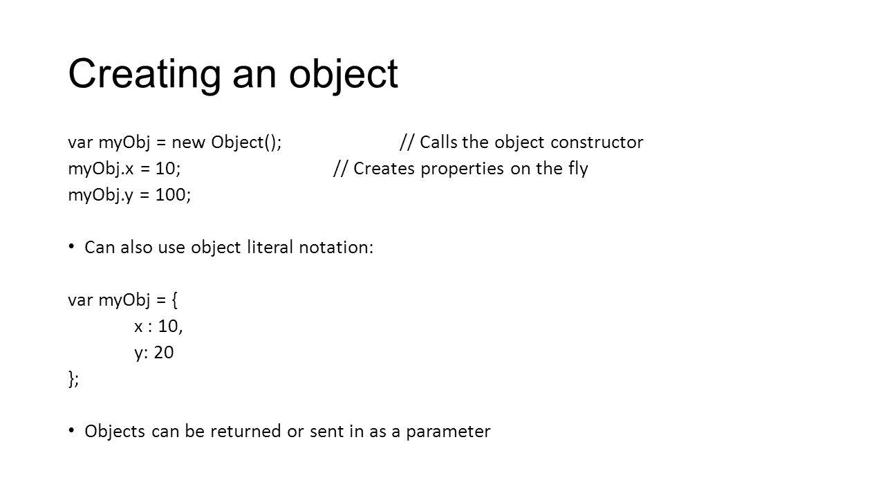 Creating an object var myObj = new Object();// Calls the object constructor myObj.x = 10;// Creates properties on the fly myObj.y = 100; Can also use
