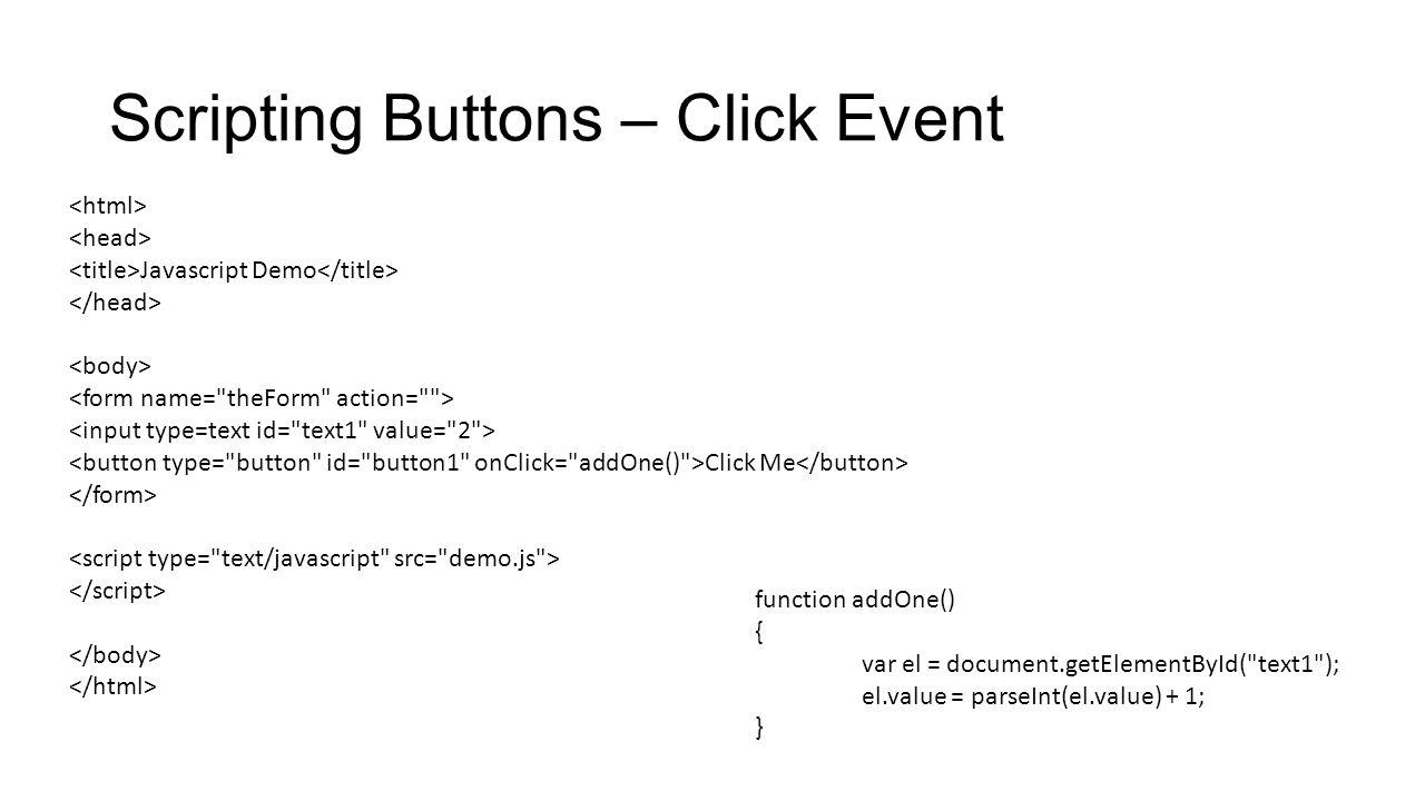 Scripting Buttons – Click Event Javascript Demo Click Me function addOne() { var el = document.getElementById( text1 ); el.value = parseInt(el.value) + 1; }