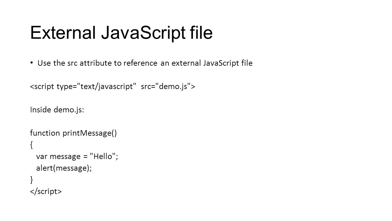 External JavaScript file Use the src attribute to reference an external JavaScript file Inside demo.js: function printMessage() { var message =