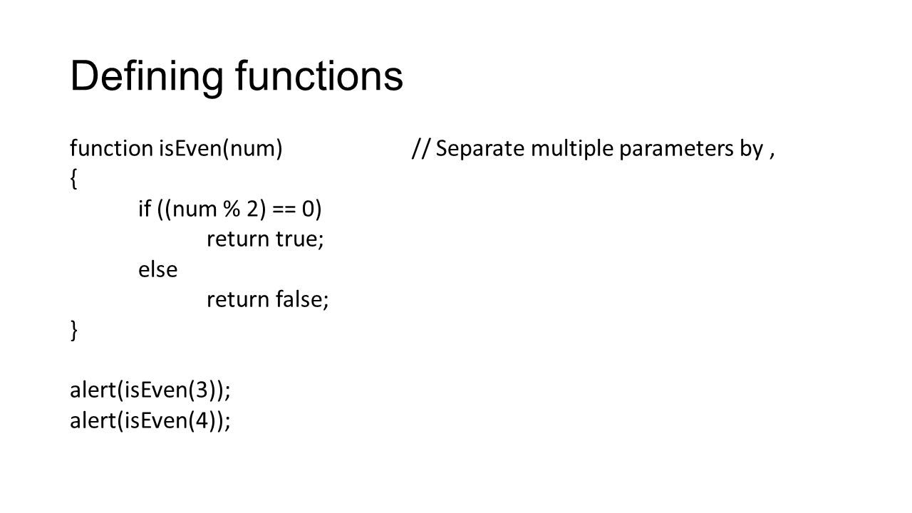 Defining functions function isEven(num)// Separate multiple parameters by, { if ((num % 2) == 0) return true; else return false; } alert(isEven(3)); a