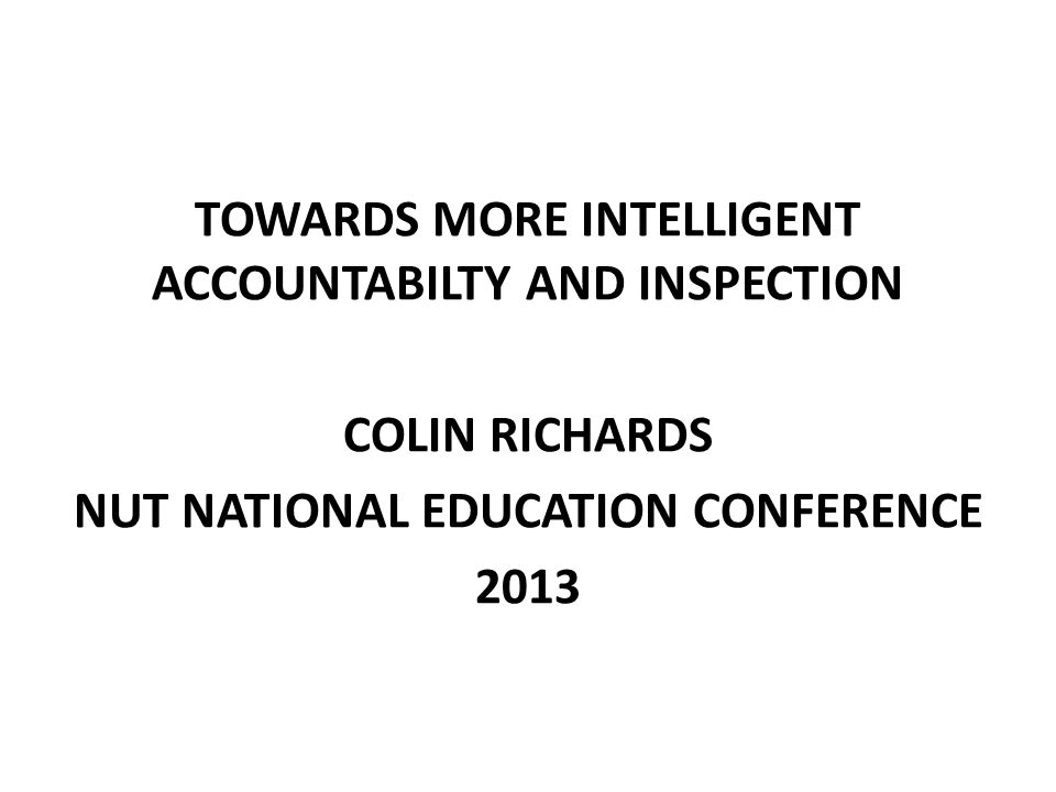 TOWARDS MORE INTELLIGENT ACCOUNTABILTY AND INSPECTION COLIN RICHARDS NUT NATIONAL EDUCATION CONFERENCE 2013