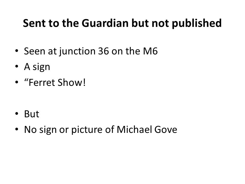 """Sent to the Guardian but not published Seen at junction 36 on the M6 A sign """"Ferret Show! But No sign or picture of Michael Gove"""