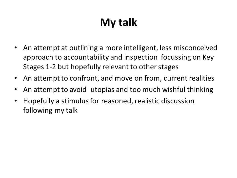 My talk An attempt at outlining a more intelligent, less misconceived approach to accountability and inspection focussing on Key Stages 1-2 but hopefu