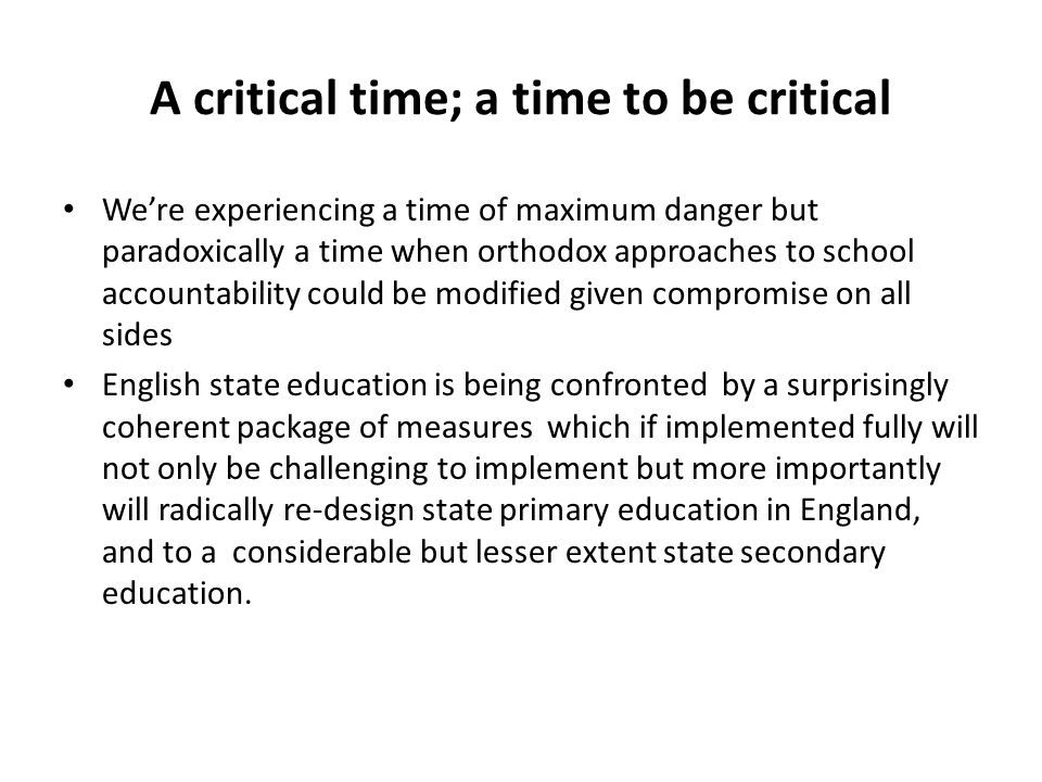 A critical time; a time to be critical We're experiencing a time of maximum danger but paradoxically a time when orthodox approaches to school account