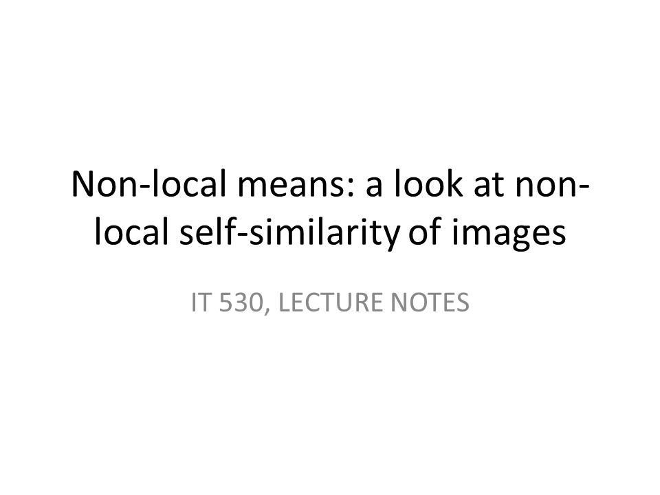 Non-local means: a look at non- local self-similarity of images IT 530, LECTURE NOTES