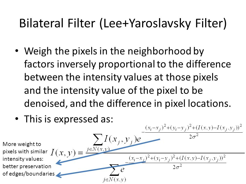 Bilateral Filter (Lee+Yaroslavsky Filter) Weigh the pixels in the neighborhood by factors inversely proportional to the difference between the intensity values at those pixels and the intensity value of the pixel to be denoised, and the difference in pixel locations.