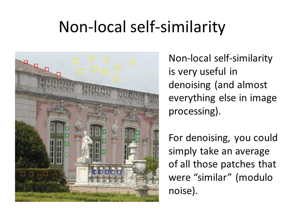 Non-local self-similarity Non-local self-similarity is very useful in denoising (and almost everything else in image processing).