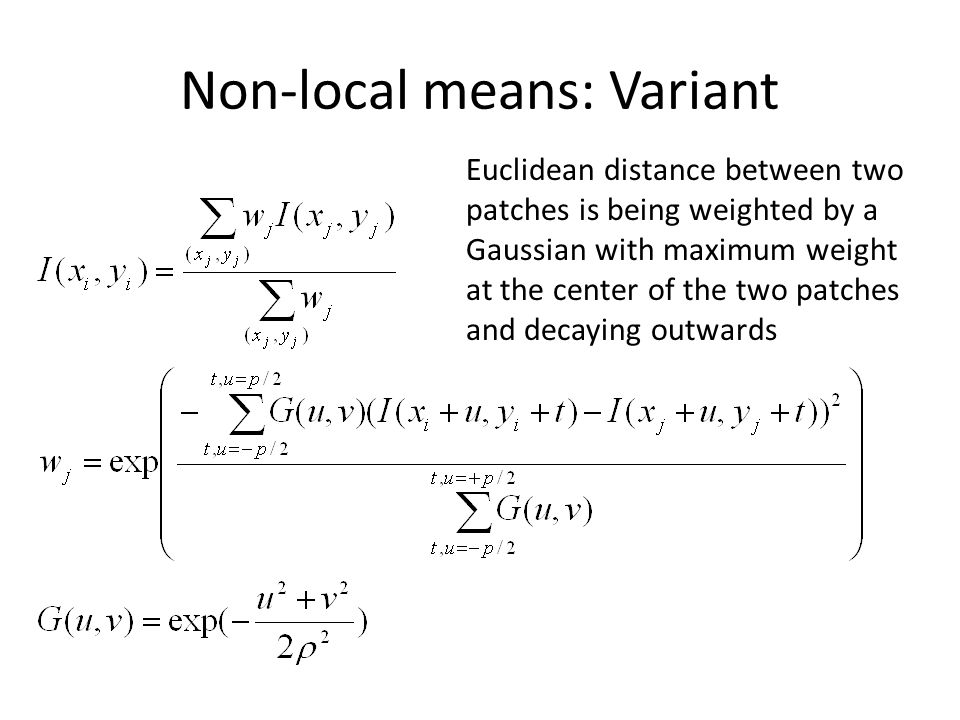 Non-local means: Variant Euclidean distance between two patches is being weighted by a Gaussian with maximum weight at the center of the two patches and decaying outwards