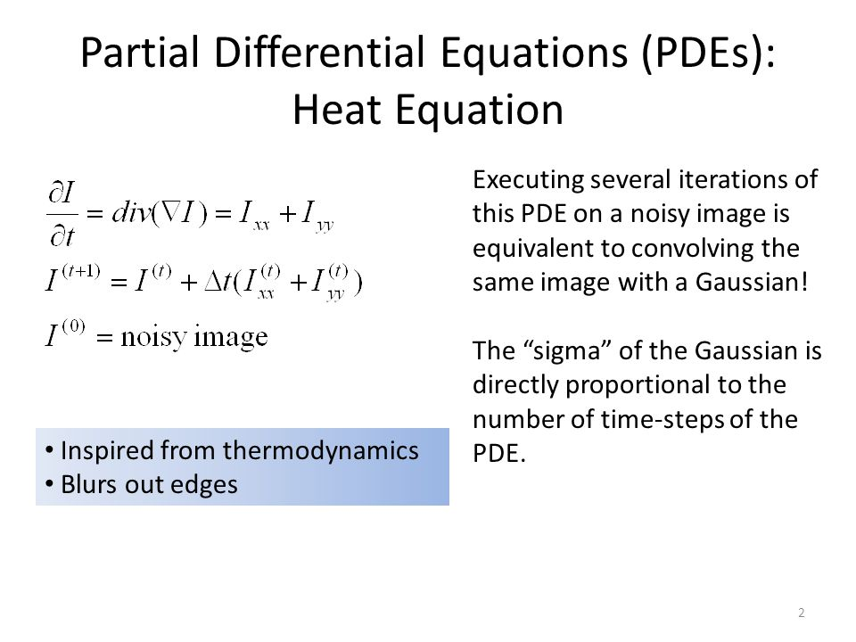 Partial Differential Equations (PDEs): Heat Equation Inspired from thermodynamics Blurs out edges 2 Executing several iterations of this PDE on a noisy image is equivalent to convolving the same image with a Gaussian.