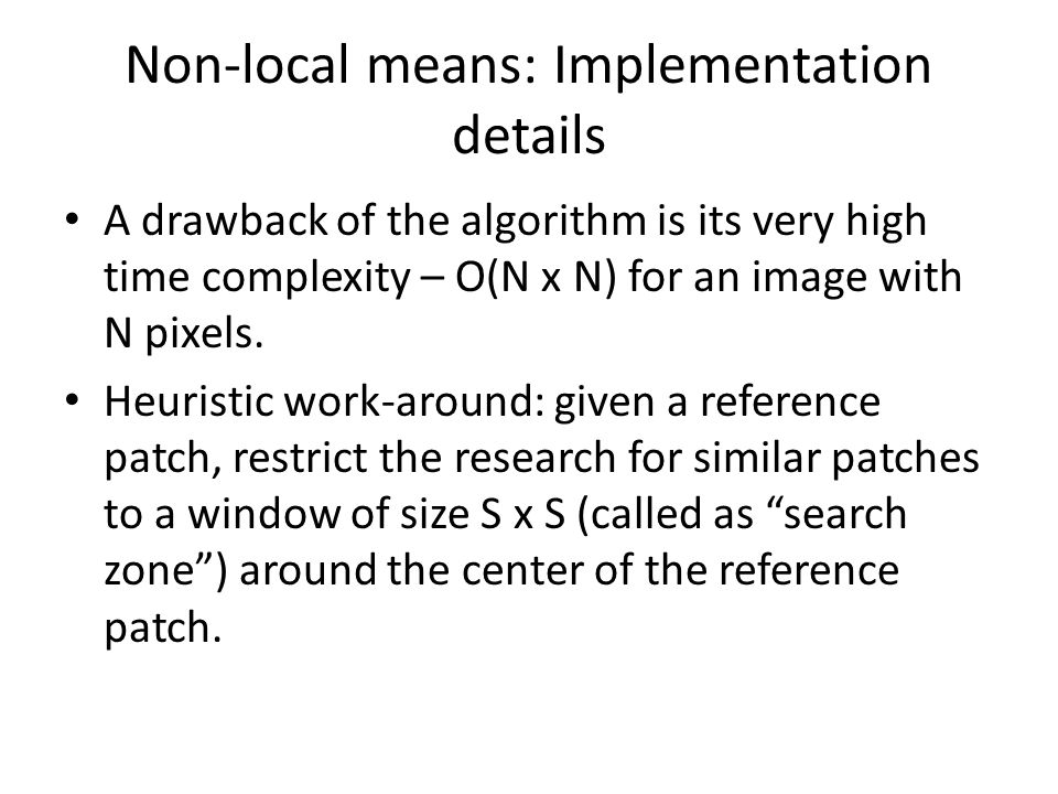 Non-local means: Implementation details A drawback of the algorithm is its very high time complexity – O(N x N) for an image with N pixels.