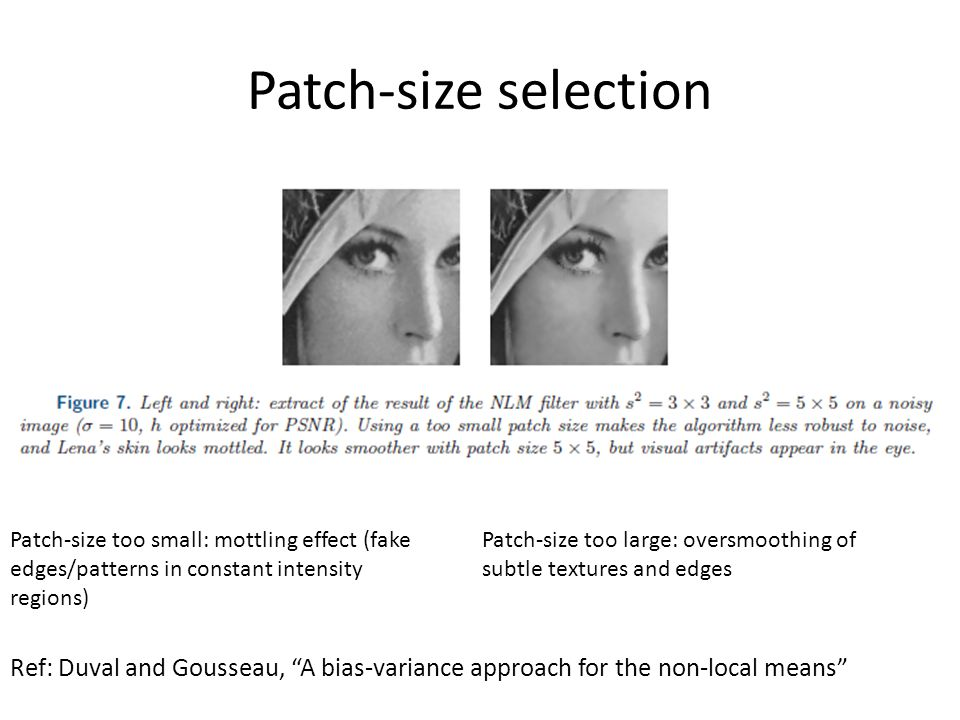 Patch-size selection Patch-size too small: mottling effect (fake edges/patterns in constant intensity regions) Patch-size too large: oversmoothing of subtle textures and edges Ref: Duval and Gousseau, A bias-variance approach for the non-local means