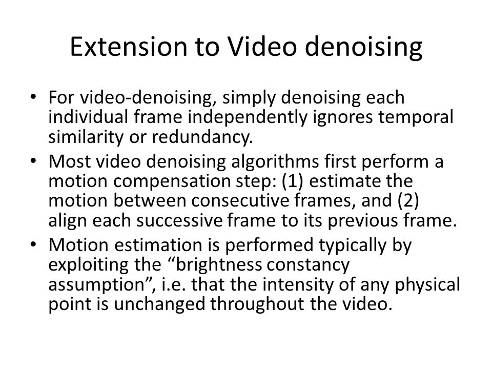 Extension to Video denoising For video-denoising, simply denoising each individual frame independently ignores temporal similarity or redundancy.