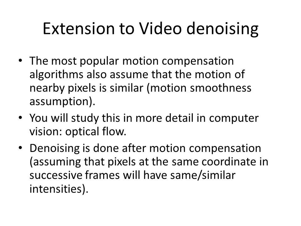 Extension to Video denoising The most popular motion compensation algorithms also assume that the motion of nearby pixels is similar (motion smoothness assumption).