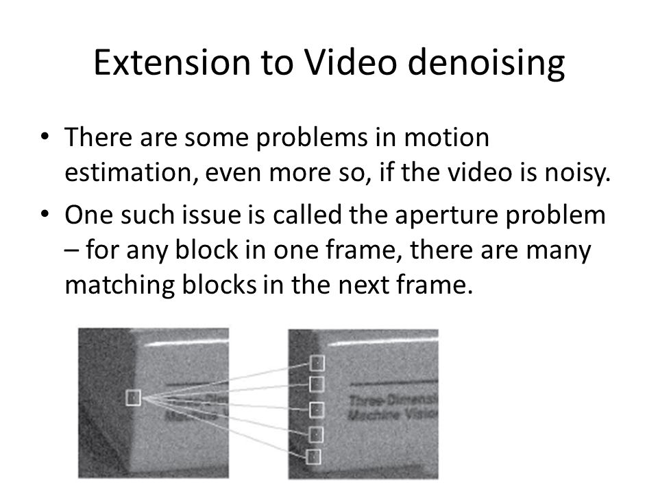Extension to Video denoising There are some problems in motion estimation, even more so, if the video is noisy.