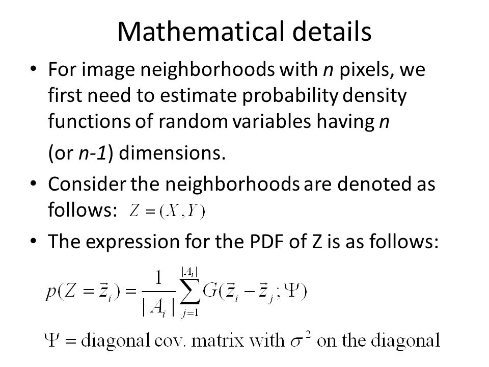 Mathematical details For image neighborhoods with n pixels, we first need to estimate probability density functions of random variables having n (or n-1) dimensions.