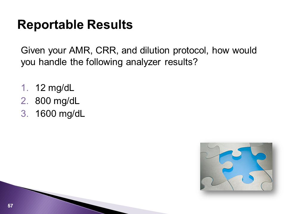 Given your AMR, CRR, and dilution protocol, how would you handle the following analyzer results? 1.12 mg/dL 2.800 mg/dL 3.1600 mg/dL Reportable Result
