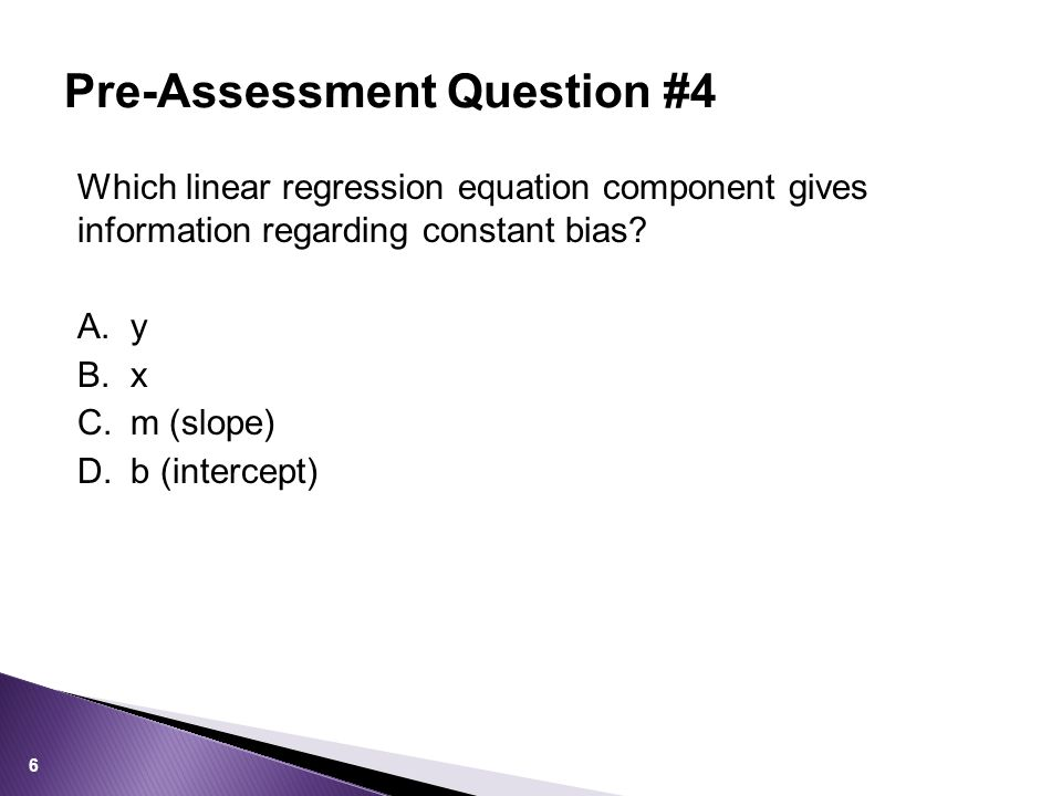 Which linear regression equation component gives information regarding constant bias? A.y B.x C.m (slope) D.b (intercept) Pre-Assessment Question #4 6