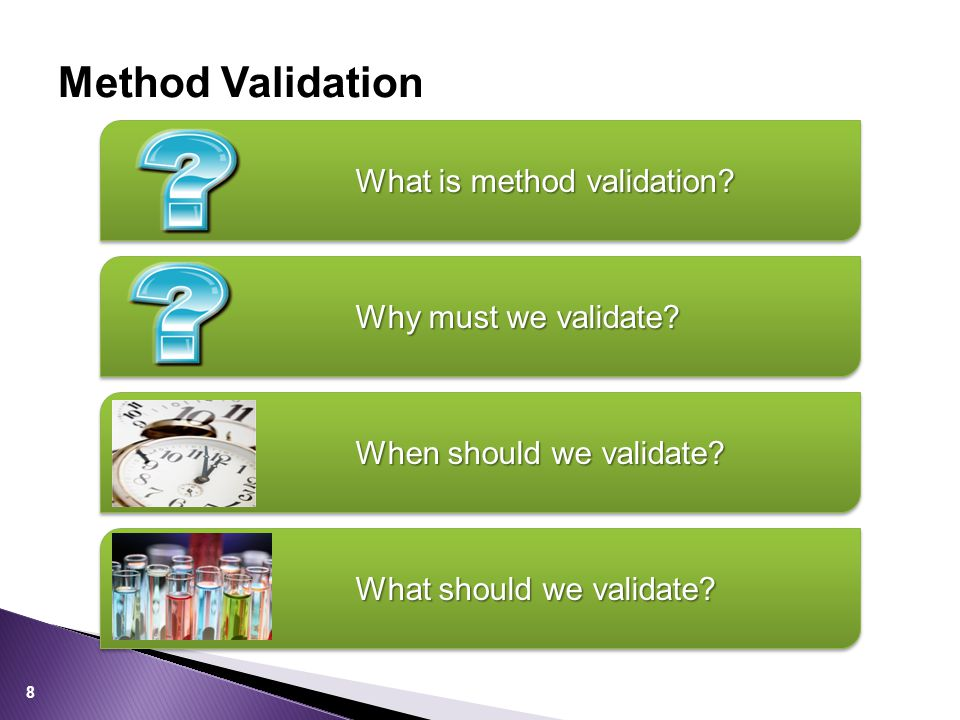 Method Validation Why must we validate? When should we validate? What should we validate? 8 What is method validation?