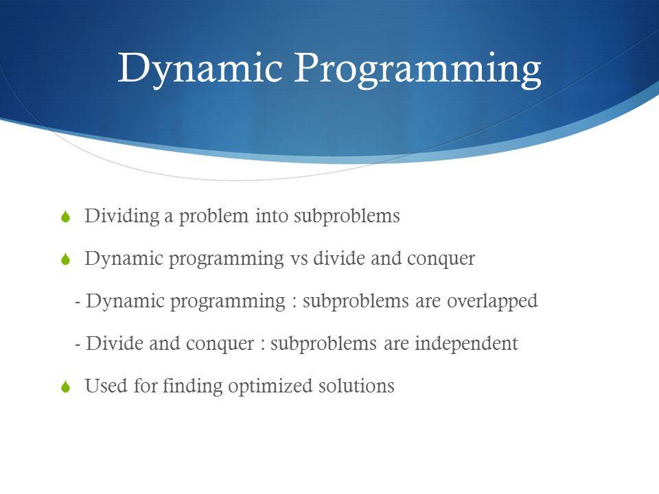  Dividing a problem into subproblems  Dynamic programming vs divide and conquer - Dynamic programming : subproblems are overlapped - Divide and conq